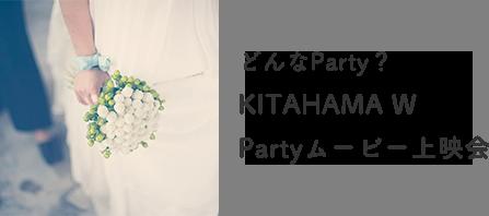 どんなParty?KITAHAMA W Partyムービー上映会