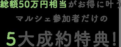 総額50万円相当がお得に叶うマルシェ参加者だけの5大成約特典!